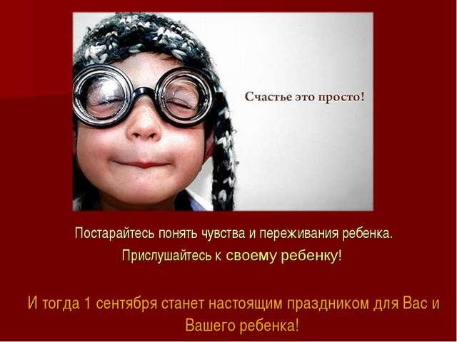 Постарайтесь понять чувства и переживания ребенка. Прислушайтесь к своему реб...