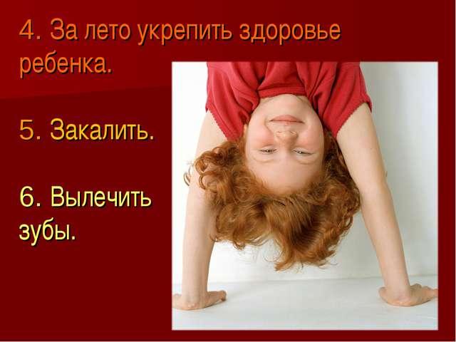 4. За лето укрепить здоровье ребенка. 5. Закалить. 6. Вылечить зубы.