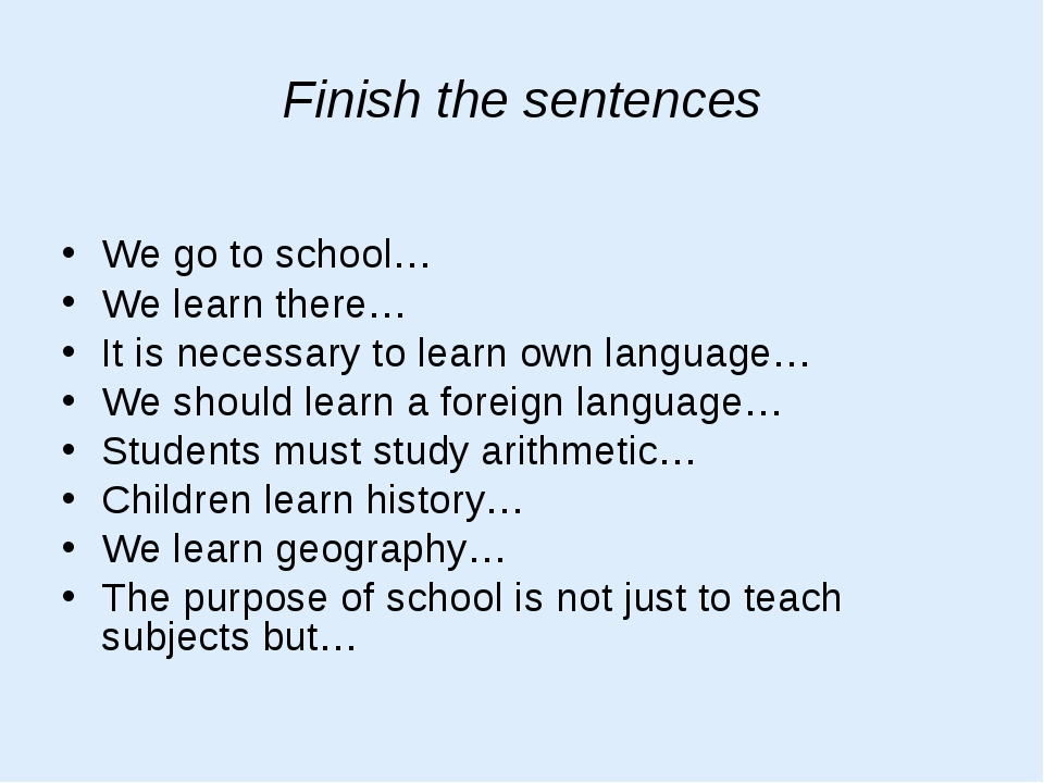 Finish the sentences We go to school… We learn there… It is necessary to lear...