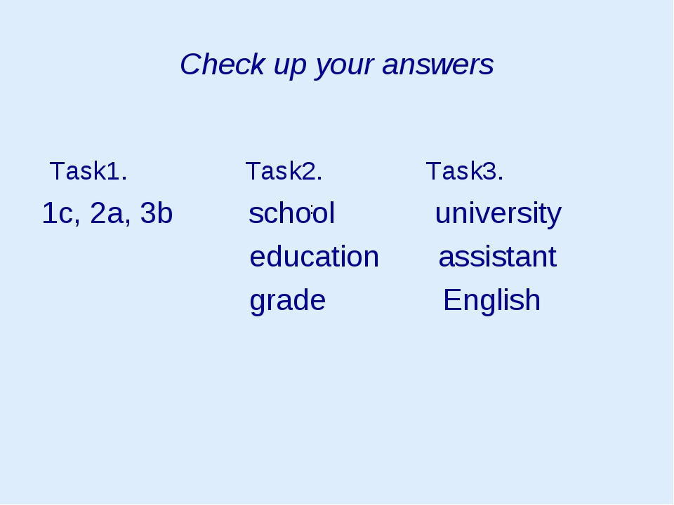 Check up your answers Task1. Task2. Task3. 1c, 2a, 3b school university educa...
