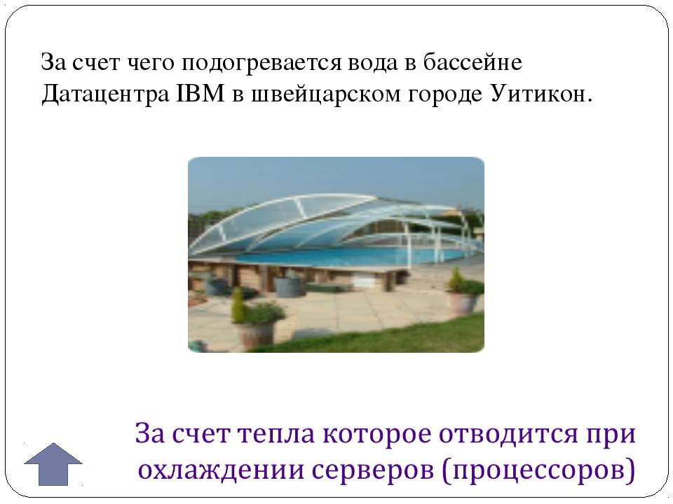За счет чего подогревается вода в бассейне Датацентра IBM в швейцарском город...