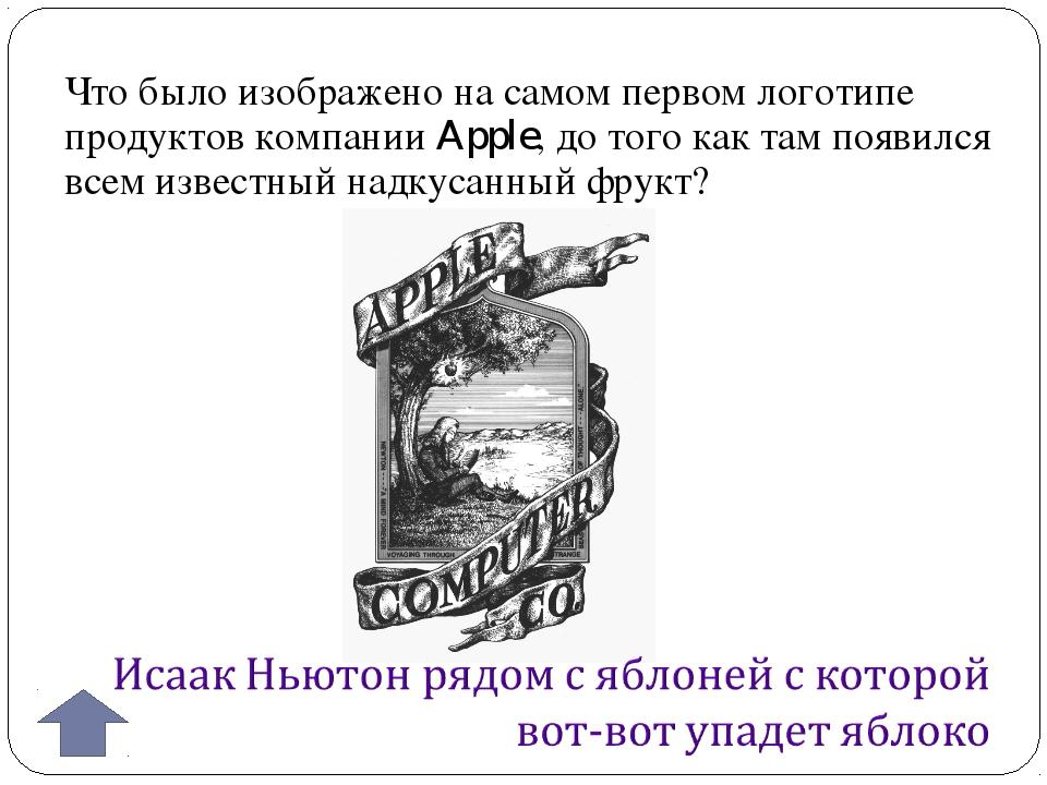 Что было изображено на самом первом логотипе продуктов компании Apple, до тог...