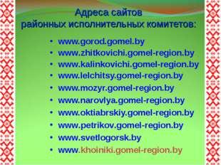 Адреса сайтов районных исполнительных комитетов: www.gorod.gomel.by www.zhitk
