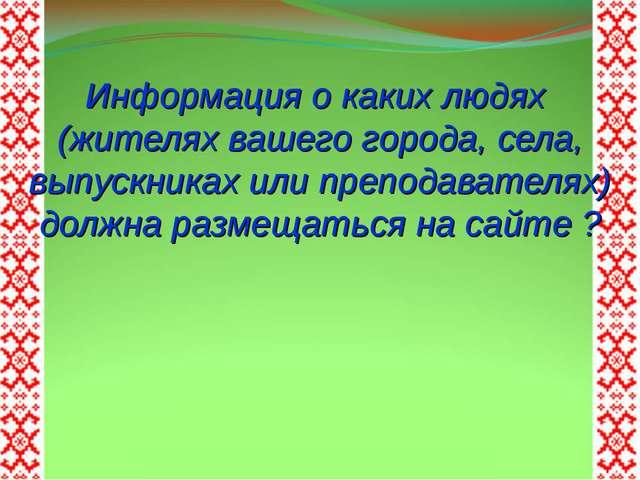 Информация о каких людях (жителях вашего города, села, выпускниках или препод...