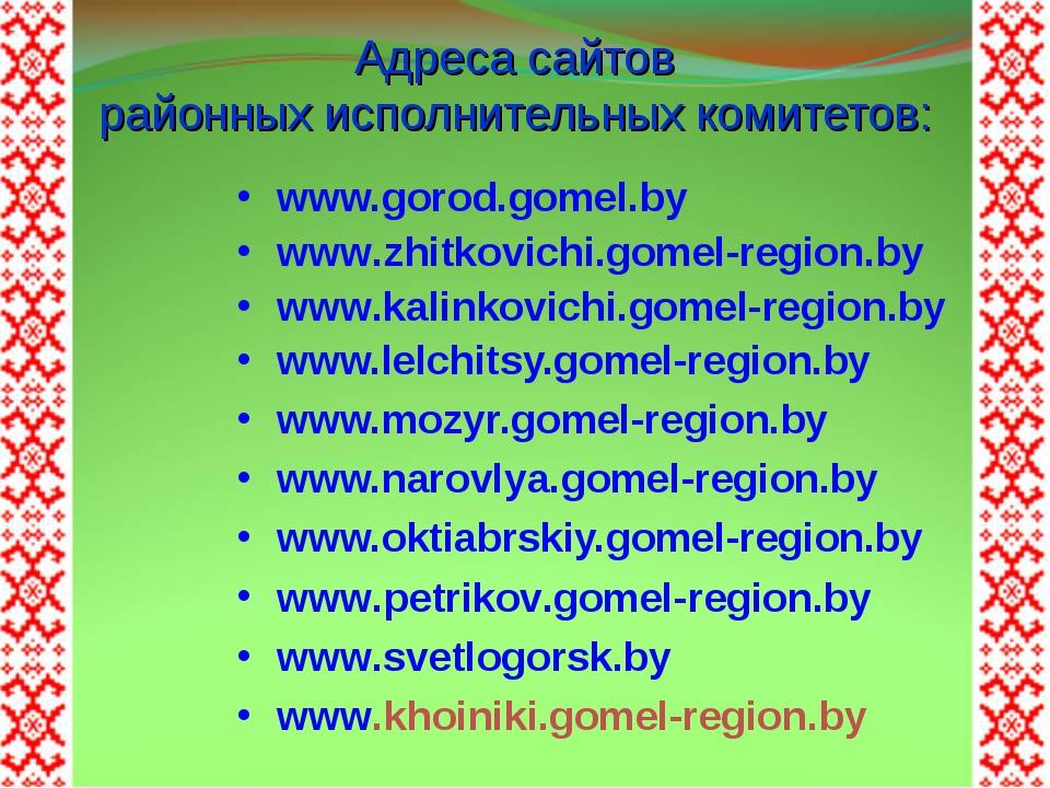 Адреса сайтов районных исполнительных комитетов: www.gorod.gomel.by www.zhitk...