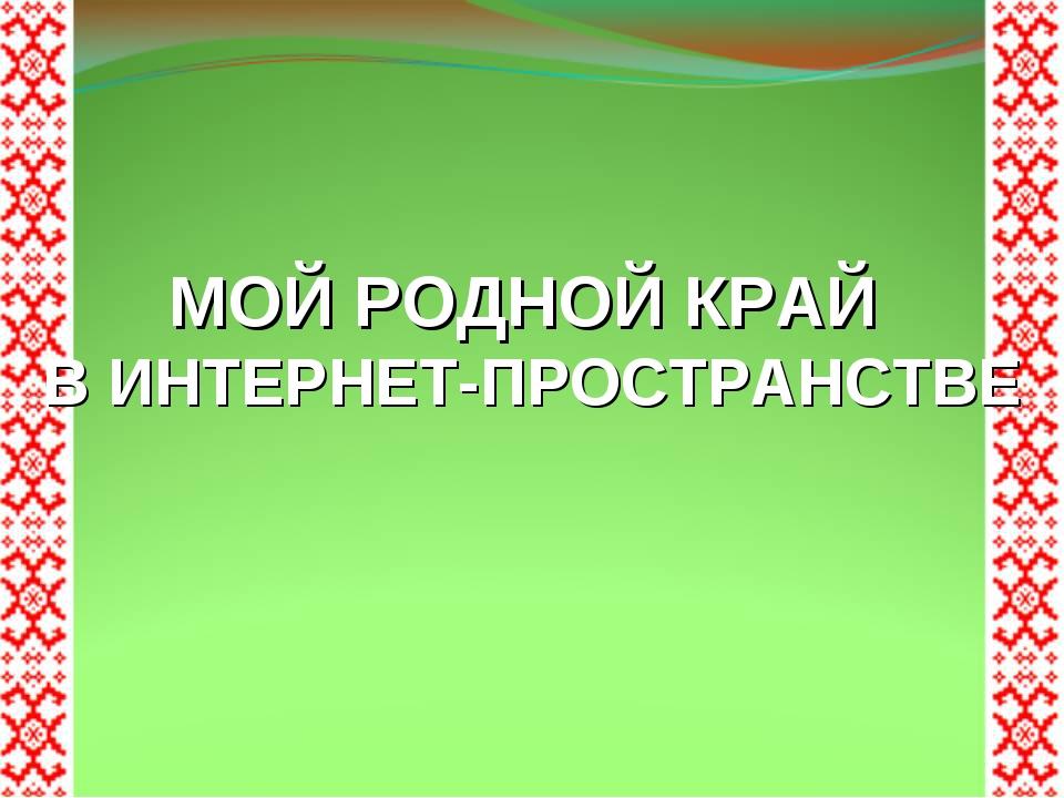 МОЙ РОДНОЙ КРАЙ В ИНТЕРНЕТ-ПРОСТРАНСТВЕ