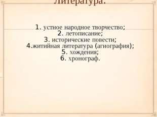 Литература: 1. устное народное творчество; 2. летописание; 3. исторические по