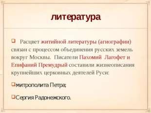 литература Расцвет житийной литературы (агиографии) связан с процессом объеди