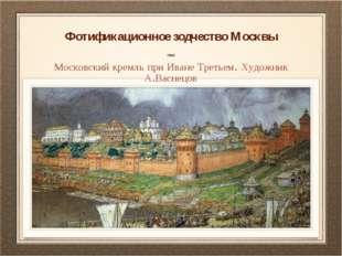 Фотификационное зодчество Москвы Московский кремль при Иване Третьем. Художни