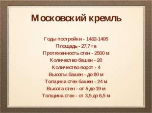 Московский кремль Годы постройки - 1482-1495 Площадь - 27,7 га Протяженность