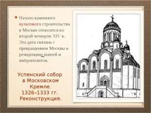 Успенский собор в Московском Кремле. 1326–1333 гг. Реконструкция. Начало кам
