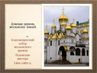 Домовая церковь московских князей Благовещенский собор московского кремля Пск