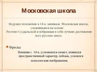 Московская школа Ведущее положение в 14 в. занимала Московская школа, сложивш