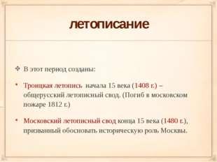 летописание В этот период созданы: Троицкая летопись начала 15 века (1408 г.)