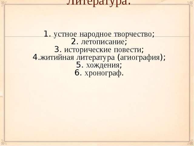 Литература: 1. устное народное творчество; 2. летописание; 3. исторические по...