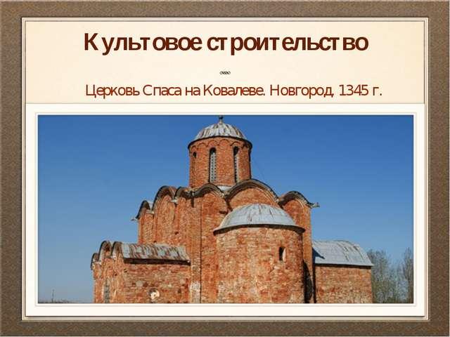 Культовое строительство Церковь Спаса на Ковалеве. Новгород. 1345 г.