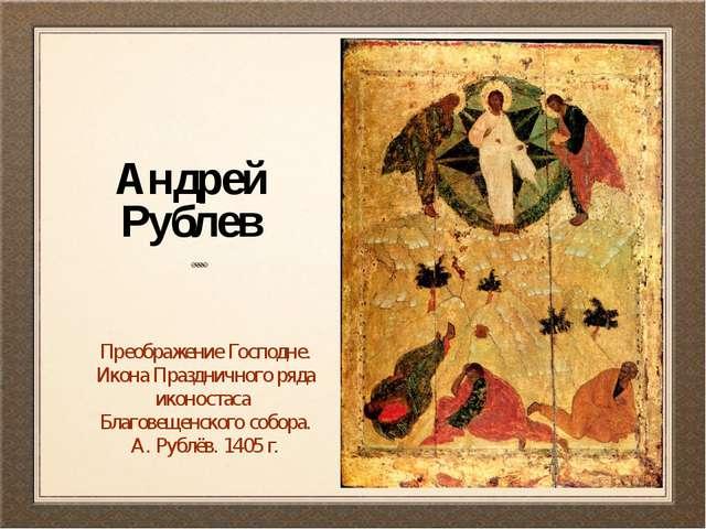 Андрей Рублев Преображение Господне. Икона Праздничного ряда иконостаса Благо...