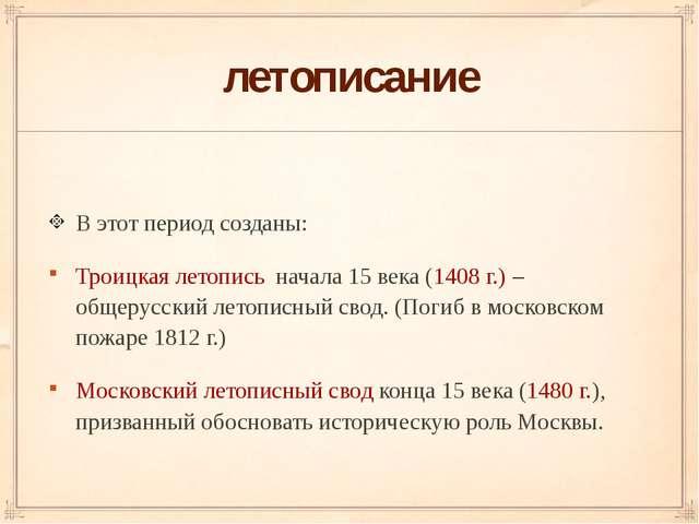 летописание В этот период созданы: Троицкая летопись начала 15 века (1408 г.)...