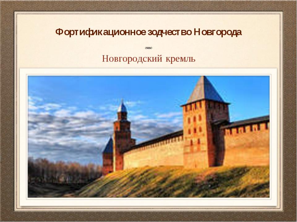 Фортификационное зодчество Новгорода Новгородский кремль