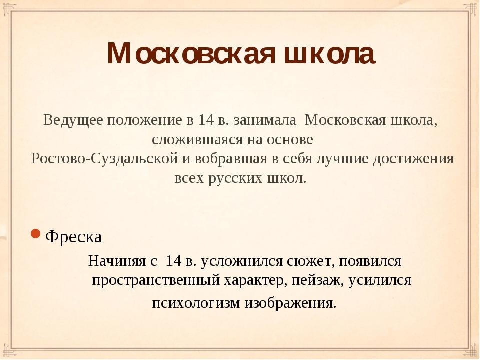 Московская школа Ведущее положение в 14 в. занимала Московская школа, сложивш...