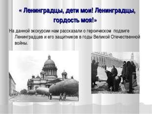 « Ленинградцы, дети мои! Ленинградцы, гордость моя!» На данной экскурсии нам