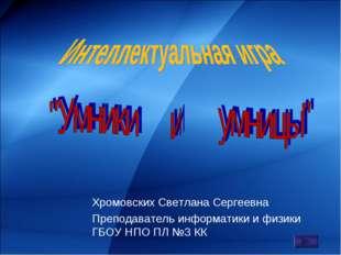 Хромовских Светлана Сергеевна Преподаватель информатики и физики ГБОУ НПО ПЛ