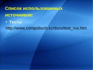 Список использованных источников: Тесты http://www.compobuch.kz/docs/test_ru