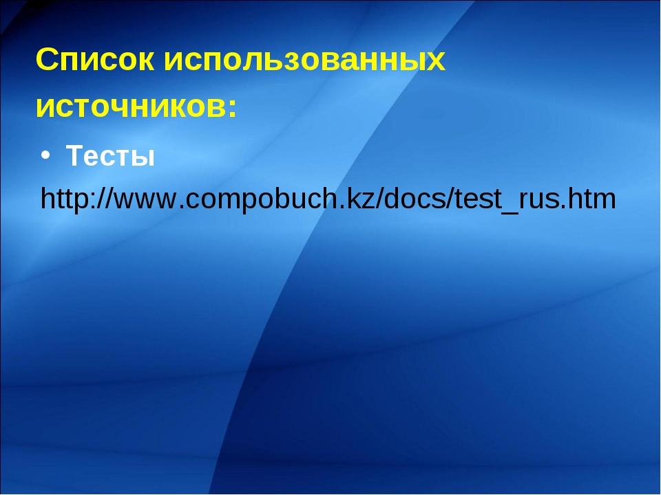 Список использованных источников: Тесты http://www.compobuch.kz/docs/test_ru...