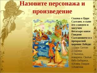 Назовите персонажа и произведение Сказка о Царе Салтане, о сыне его славном и