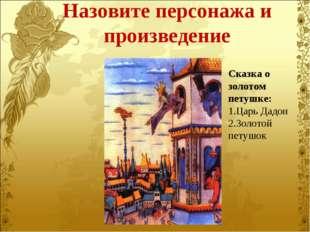 Назовите персонажа и произведение Сказка о золотом петушке: Царь Дадон Золото