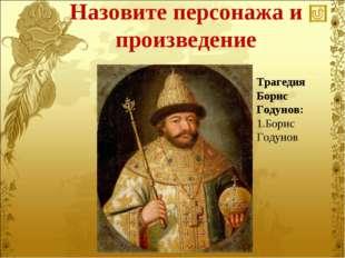 Назовите персонажа и произведение Трагедия Борис Годунов: Борис Годунов