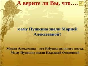 А верите ли Вы, что…. Мария Алексеевна – это бабушка великого поэта. Маму Пуш