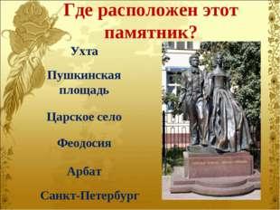 Где расположен этот памятник? Ухта Пушкинская площадь Царское село Феодосия А