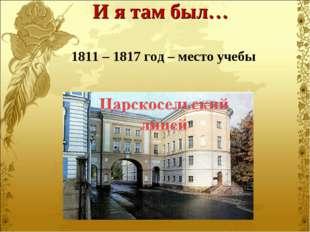 1811 – 1817 год – место учебы И я там был…