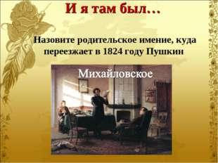 Назовите родительское имение, куда переезжает в 1824 году Пушкин И я там был…