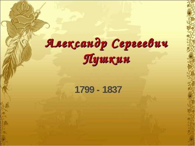 Александр Сергеевич Пушкин 1799 - 1837
