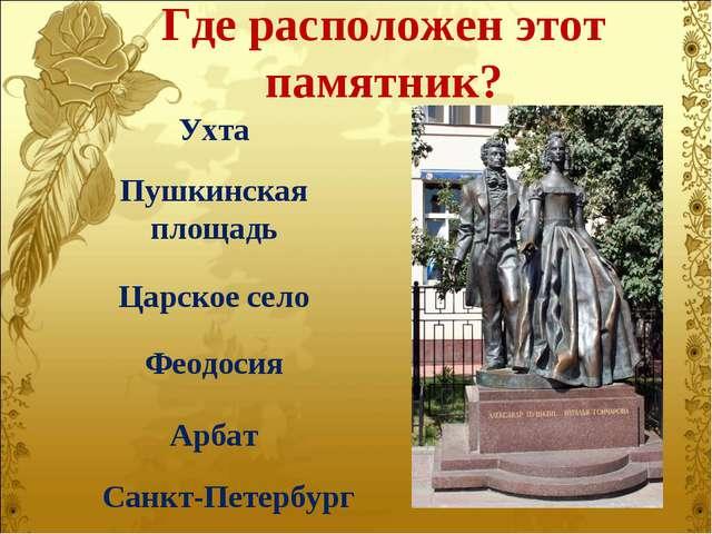 Где расположен этот памятник? Ухта Пушкинская площадь Царское село Феодосия А...