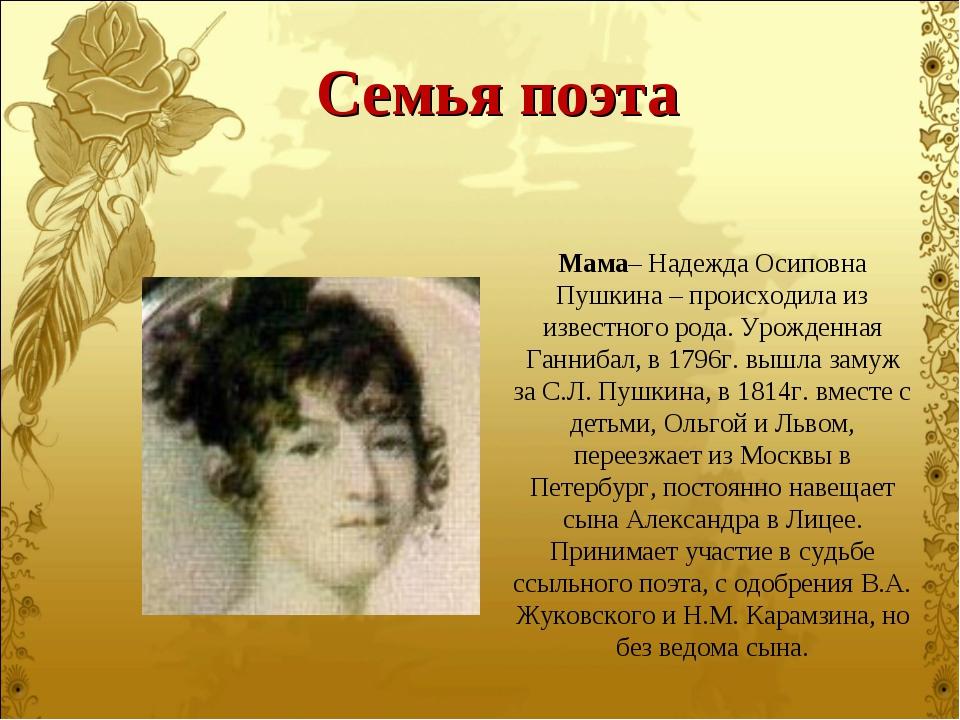 Мама– Надежда Осиповна Пушкина – происходила из известного рода. Урожденная Г...