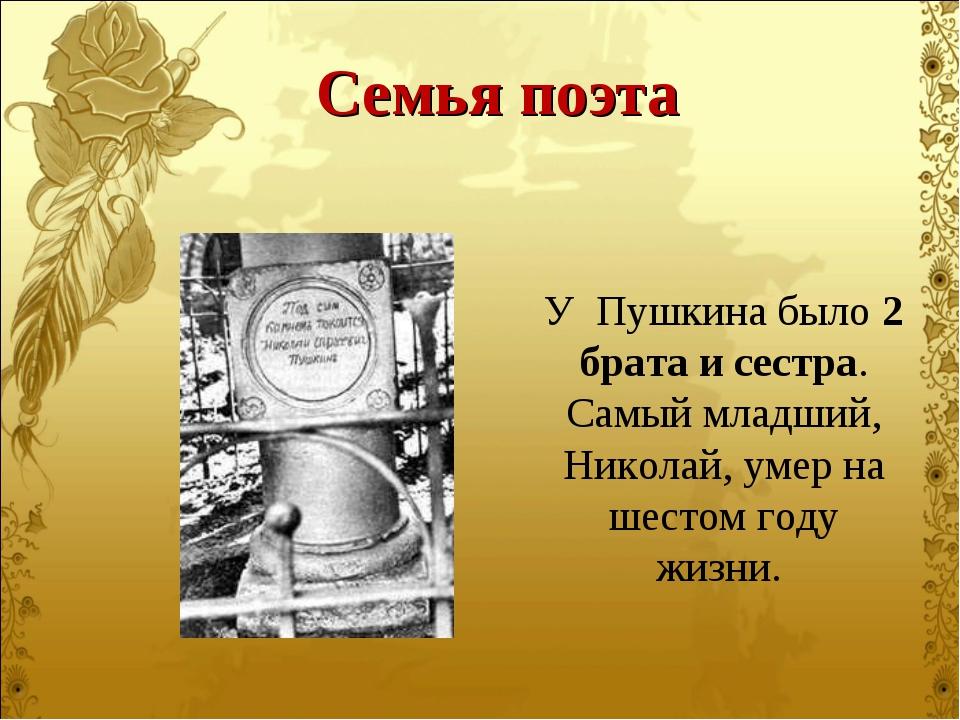 У Пушкина было 2 брата и сестра. Самый младший, Николай, умер на шестом году...