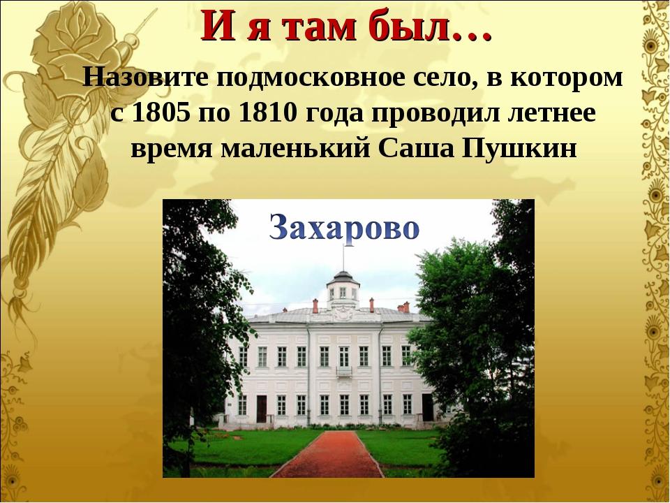 Назовите подмосковное село, в котором с 1805 по 1810 года проводил летнее вре...