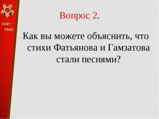 Вопрос 2. Как вы можете объяснить, что стихи Фатьянова и Гамзатова стали песн