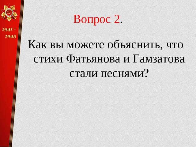 Вопрос 2. Как вы можете объяснить, что стихи Фатьянова и Гамзатова стали песн...