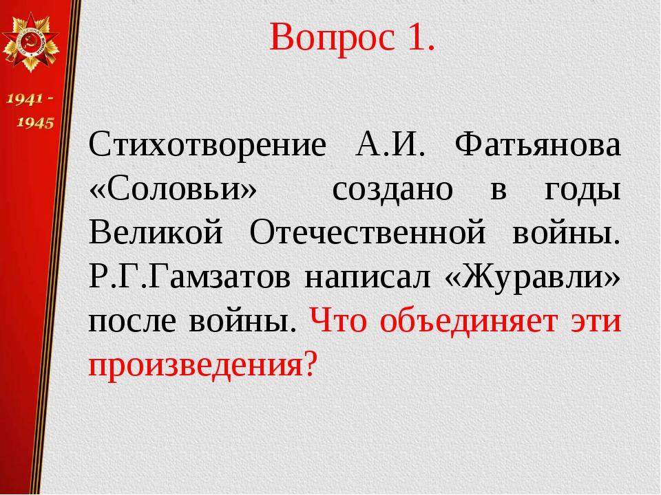 Вопрос 1. Стихотворение А.И. Фатьянова «Соловьи» создано в годы Великой Отеч...