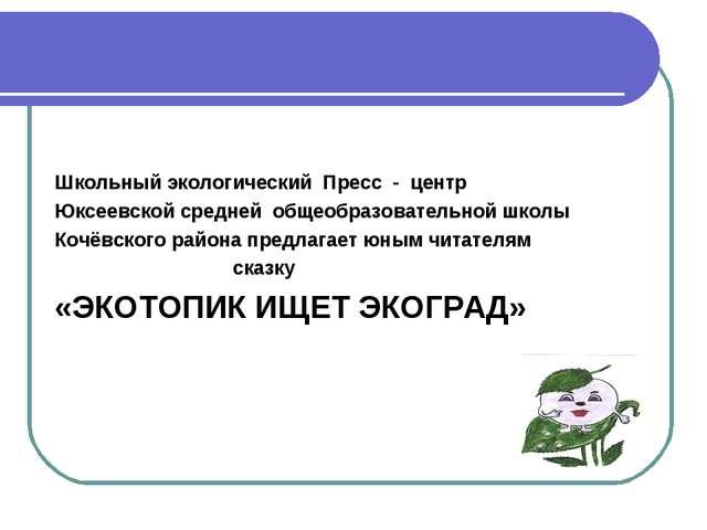 Школьный экологический Пресс - центр Юксеевской средней общеобразовательной...