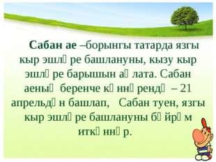 Сабан ае –борынгы татарда язгы кыр эшләре башлануны, кызу кыр эшләре барышын