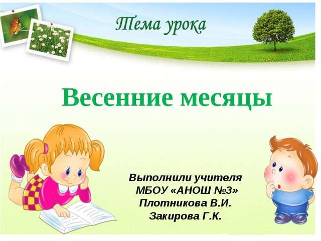 Весенние месяцы Выполнили учителя МБОУ «АНОШ №3» Плотникова В.И. Закирова Г.К.