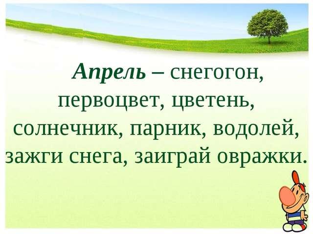 Апрель – снегогон, первоцвет, цветень, солнечник, парник, водолей, зажги сне...