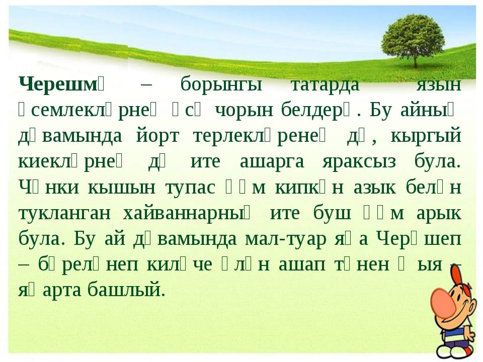 Черешмә – борынгы татарда язын үсемлекләрнең үсү чорын белдерә. Бу айның дәва...