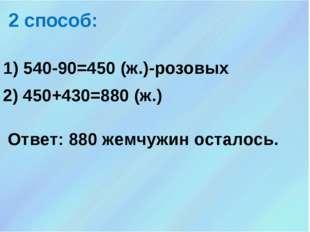 1) 540-90=450 (ж.)-розовых 2 способ: 2) 450+430=880 (ж.) Ответ: 880 жемчужин