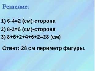 1) 6-4=2 (см)-сторона Решение: 2) 8-2=6 (см)-сторона 3) 8+6+2+4+6+2=28 (см) О